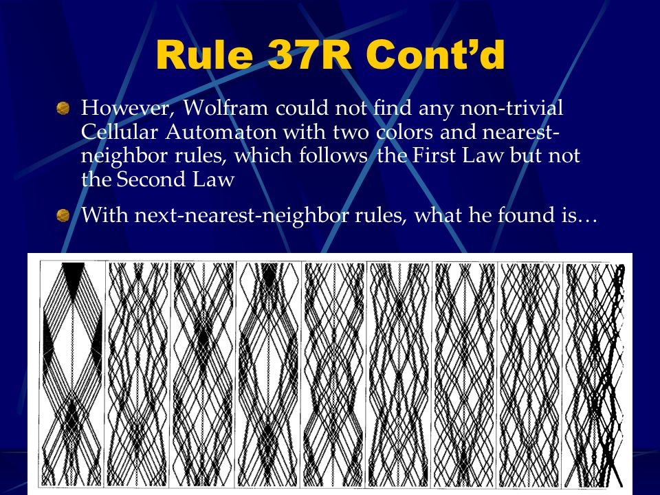 Rule 37R Contd However, Wolfram could not find any non-trivial Cellular Automaton with two colors and nearest- neighbor rules, which follows the First Law but not the Second Law With next-nearest-neighbor rules, what he found is…