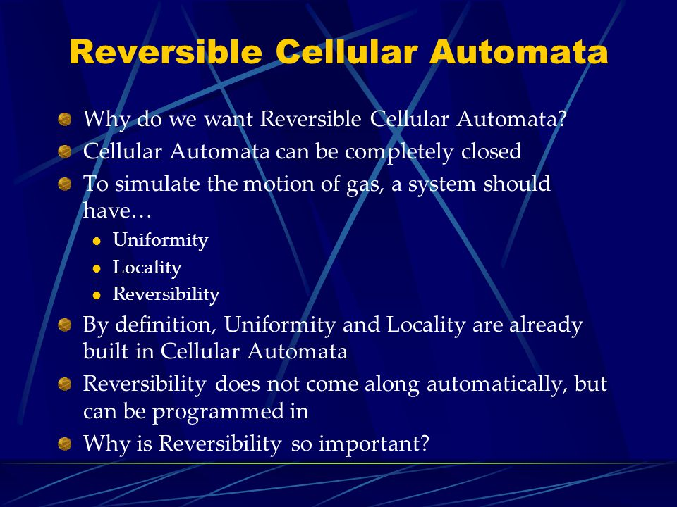 Reversible Cellular Automata Why do we want Reversible Cellular Automata? Cellular Automata can be completely closed To simulate the motion of gas, a