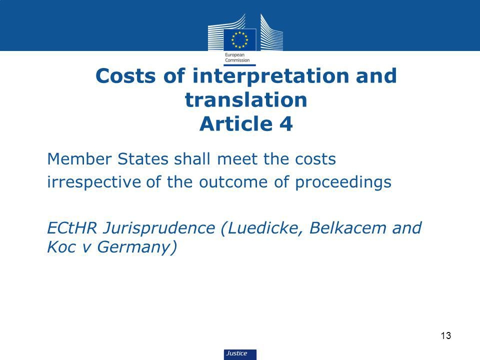 Costs of interpretation and translation Article 4 Member States shall meet the costs irrespective of the outcome of proceedings ECtHR Jurisprudence (Luedicke, Belkacem and Koc v Germany) 13