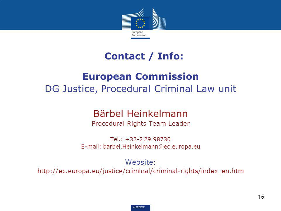 15 Contact / Info: European Commission DG Justice, Procedural Criminal Law unit Bärbel Heinkelmann Procedural Rights Team Leader Tel.: +32-2 29 98730 E-mail: barbel.Heinkelmann@ec.europa.eu Website: http://ec.europa.eu/justice/criminal/criminal-rights/index_en.htm