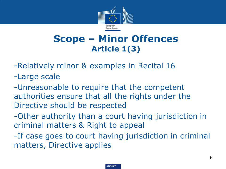 5 Scope – Minor Offences Article 1(3) -Relatively minor & examples in Recital 16 -Large scale -Unreasonable to require that the competent authorities ensure that all the rights under the Directive should be respected -Other authority than a court having jurisdiction in criminal matters & Right to appeal -If case goes to court having jurisdiction in criminal matters, Directive applies