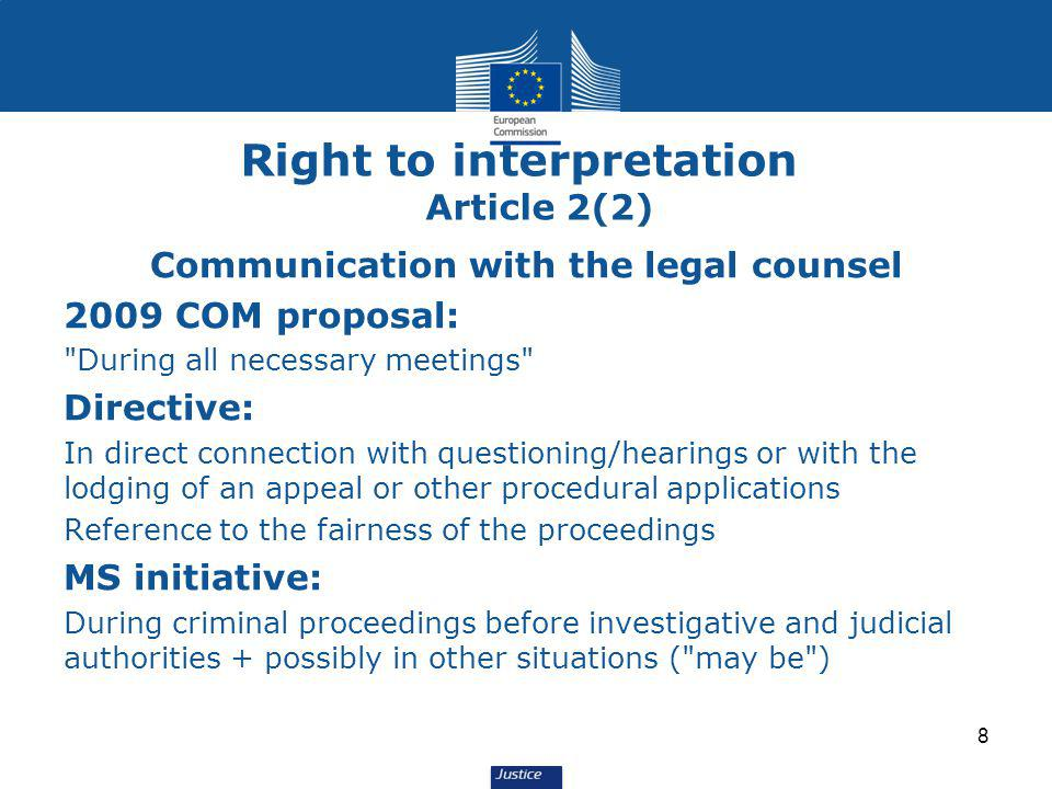 Right to interpretation Article 2(2) Communication with the legal counsel 2009 COM proposal: During all necessary meetings Directive: In direct connection with questioning/hearings or with the lodging of an appeal or other procedural applications Reference to the fairness of the proceedings MS initiative: During criminal proceedings before investigative and judicial authorities + possibly in other situations ( may be ) 8