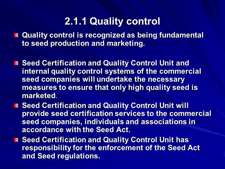 2.1.1 Quality control Quality control is recognized as being fundamental to seed production and marketing. Seed Certification and Quality Control Unit