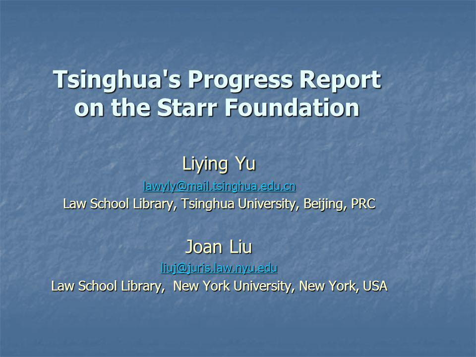 Tsinghua s Progress Report on the Starr Foundation Liying Yu lawyly@mail.tsinghua.edu.cn Law School Library, Tsinghua University, Beijing, PRC Joan Liu liuj@juris.law.nyu.edu Law School Library, New York University, New York, USA