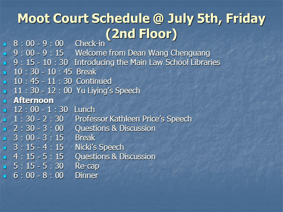 Moot Court Schedule @ July 5th, Friday (2nd Floor) 8 00 9 00 Check-in 8 00 9 00 Check-in 9 00 9 15 Welcome from Dean Wang Chenguang 9 00 9 15 Welcome from Dean Wang Chenguang 9 15 10 30 Introducing the Main Law School Libraries 9 15 10 30 Introducing the Main Law School Libraries 10 30 10 45 Break 10 30 10 45 Break 10 45 11 30 Continued 10 45 11 30 Continued 11 30 12 00 Yu Liyings Speech 11 30 12 00 Yu Liyings Speech Afternoon Afternoon 12 00 1 30 Lunch 12 00 1 30 Lunch 1 30 2 30 Professor Kathleen Prices Speech 1 30 2 30 Professor Kathleen Prices Speech 2 30 3 00 Questions & Discussion 2 30 3 00 Questions & Discussion 3 00 3 15 Break 3 00 3 15 Break 3 15 4 15 Nickis Speech 3 15 4 15 Nickis Speech 4 15 5 15 Questions & Discussion 4 15 5 15 Questions & Discussion 5 15 5 30 Re-cap 5 15 5 30 Re-cap 6 00 8 00 Dinner 6 00 8 00 Dinner