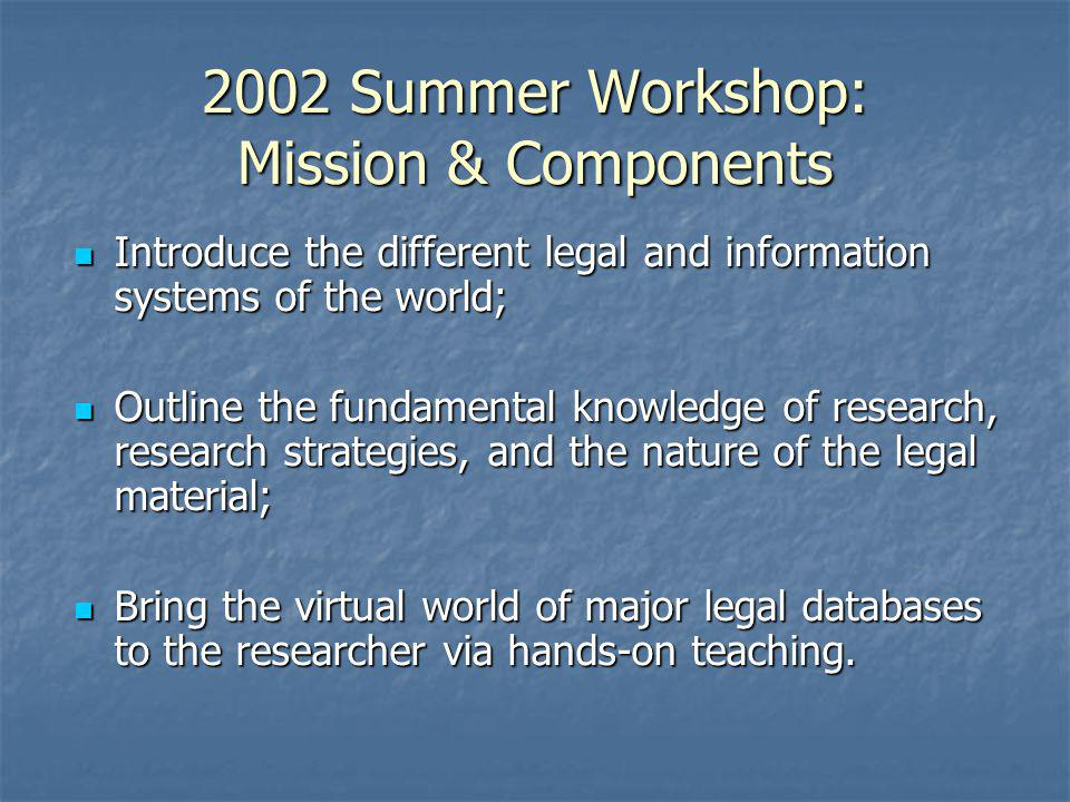 2002 Summer Workshop: Mission & Components Introduce the different legal and information systems of the world; Introduce the different legal and infor