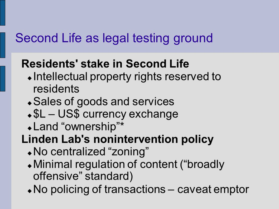 Second Life as legal testing ground Residents stake in Second Life Intellectual property rights reserved to residents Sales of goods and services $L – US$ currency exchange Land ownership* Linden Lab s nonintervention policy No centralized zoning Minimal regulation of content (broadly offensive standard) No policing of transactions – caveat emptor