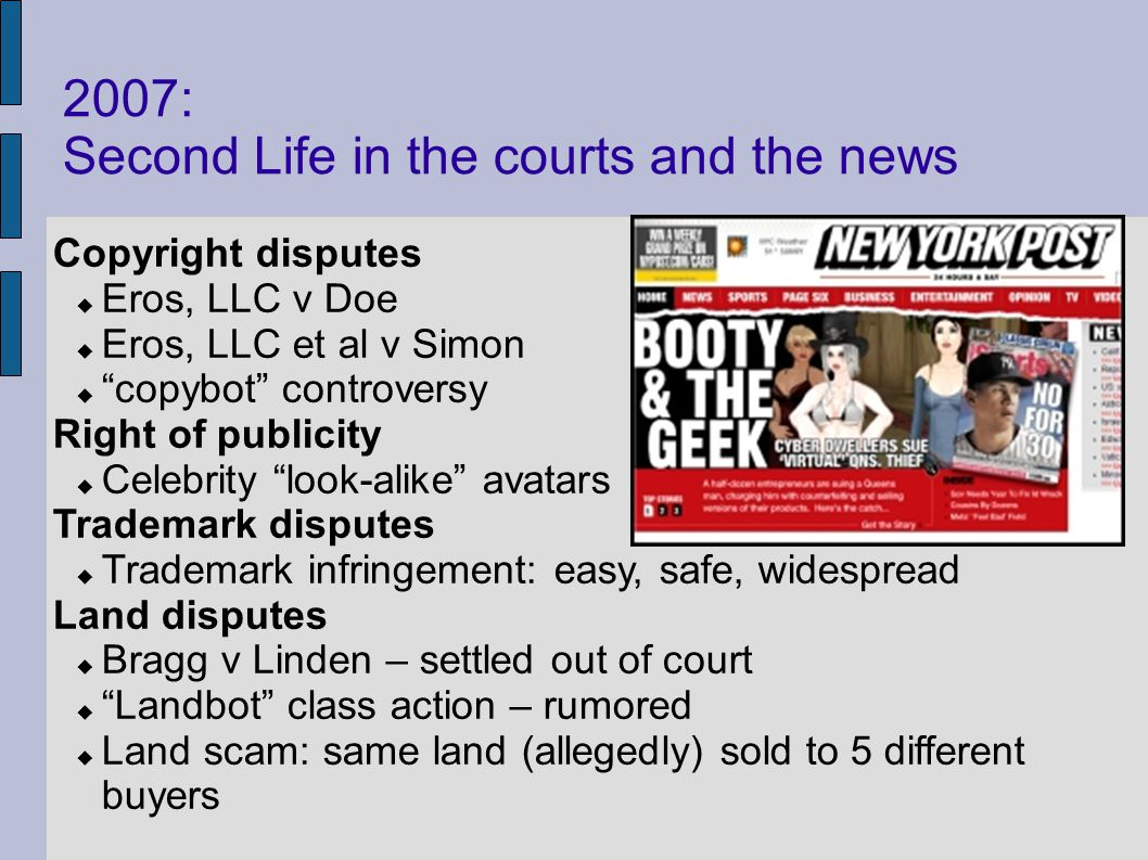 2007: Second Life in the courts and the news Copyright disputes Eros, LLC v Doe Eros, LLC et al v Simon copybot controversy Right of publicity Celebrity look-alike avatars Trademark disputes Trademark infringement: easy, safe, widespread Land disputes Bragg v Linden – settled out of court Landbot class action – rumored Land scam: same land (allegedly) sold to 5 different buyers