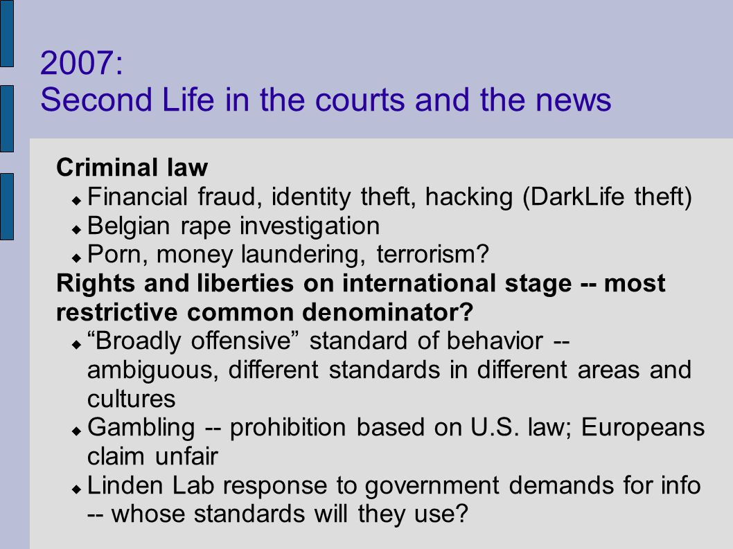 2007: Second Life in the courts and the news Criminal law Financial fraud, identity theft, hacking (DarkLife theft) Belgian rape investigation Porn, money laundering, terrorism.
