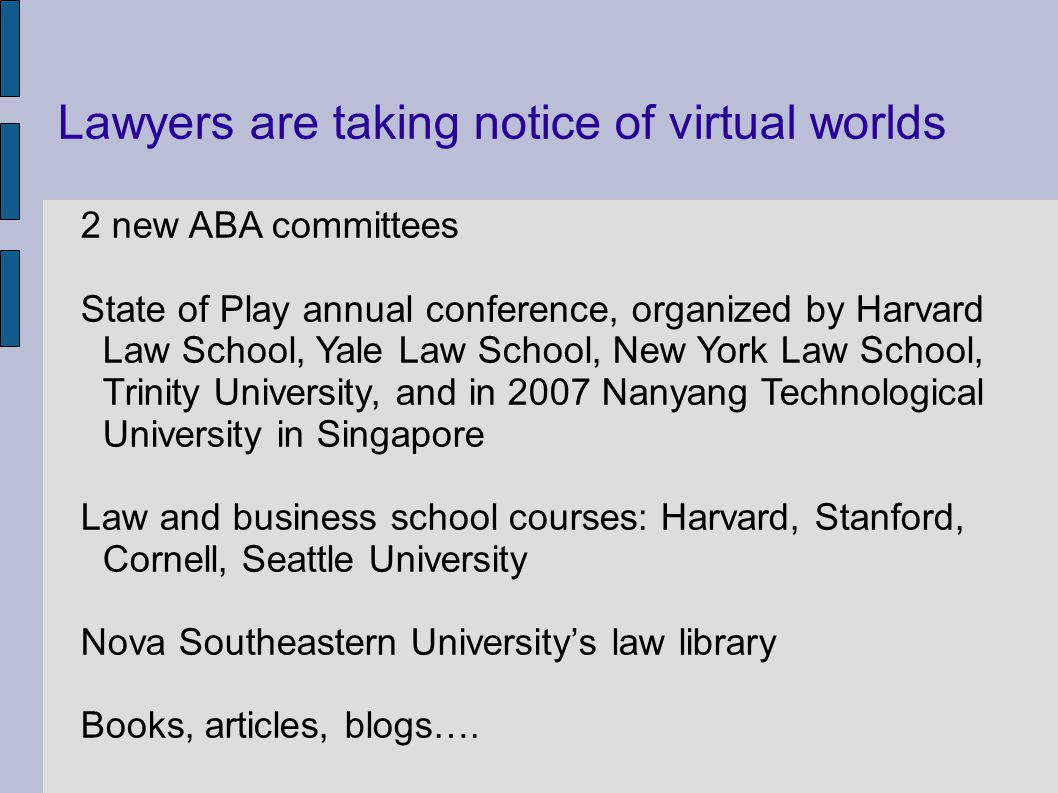 Lawyers are taking notice of virtual worlds 2 new ABA committees State of Play annual conference, organized by Harvard Law School, Yale Law School, New York Law School, Trinity University, and in 2007 Nanyang Technological University in Singapore Law and business school courses: Harvard, Stanford, Cornell, Seattle University Nova Southeastern Universitys law library Books, articles, blogs….