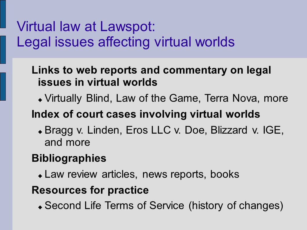 Virtual law at Lawspot: Legal issues affecting virtual worlds Links to web reports and commentary on legal issues in virtual worlds Virtually Blind, Law of the Game, Terra Nova, more Index of court cases involving virtual worlds Bragg v.