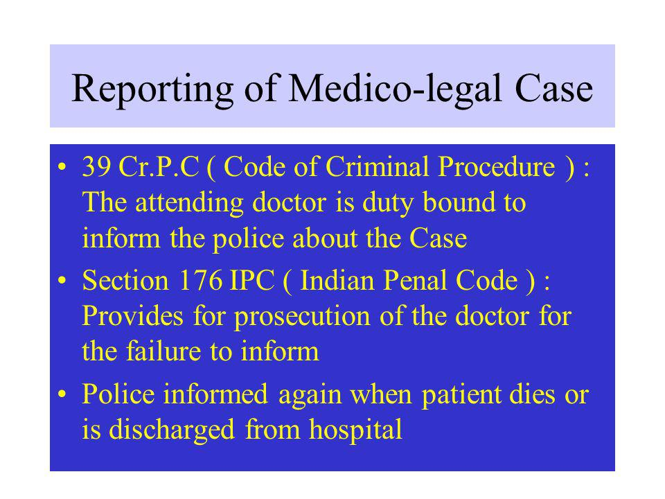 Reporting of Medico-legal Case 39 Cr.P.C ( Code of Criminal Procedure ) : The attending doctor is duty bound to inform the police about the Case Section 176 IPC ( Indian Penal Code ) : Provides for prosecution of the doctor for the failure to inform Police informed again when patient dies or is discharged from hospital