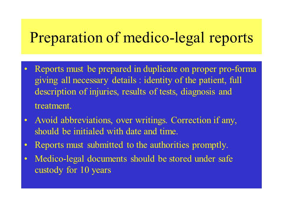 Preparation of medico-legal reports Reports must be prepared in duplicate on proper pro-forma giving all necessary details : identity of the patient, full description of injuries, results of tests, diagnosis and treatment.