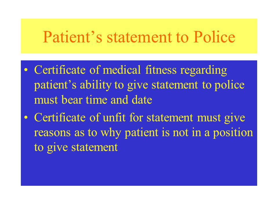 Patients statement to Police Certificate of medical fitness regarding patients ability to give statement to police must bear time and date Certificate of unfit for statement must give reasons as to why patient is not in a position to give statement