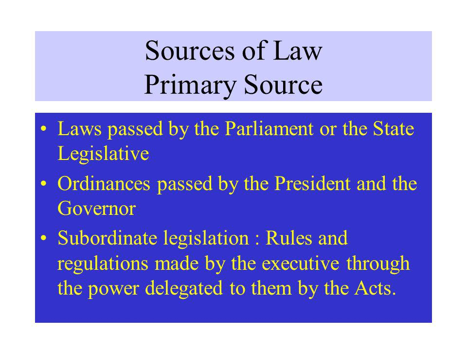 Sources of Law Primary Source Laws passed by the Parliament or the State Legislative Ordinances passed by the President and the Governor Subordinate legislation : Rules and regulations made by the executive through the power delegated to them by the Acts.