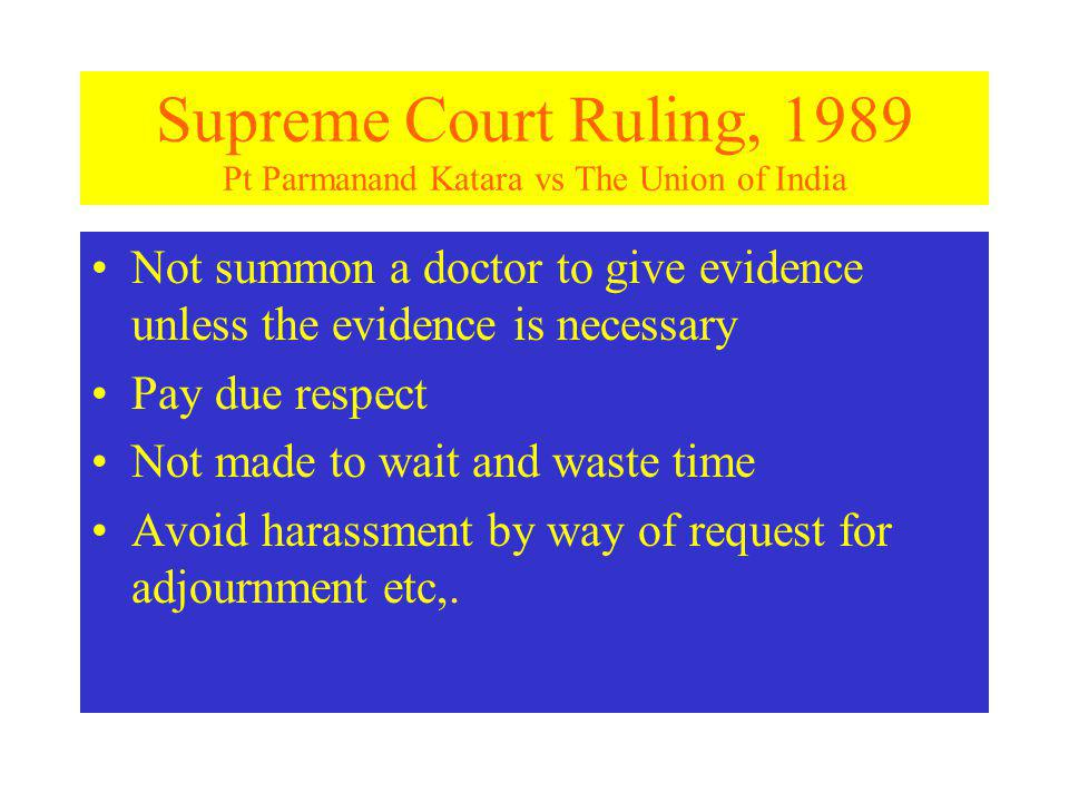 Supreme Court Ruling, 1989 Pt Parmanand Katara vs The Union of India Not summon a doctor to give evidence unless the evidence is necessary Pay due respect Not made to wait and waste time Avoid harassment by way of request for adjournment etc,.
