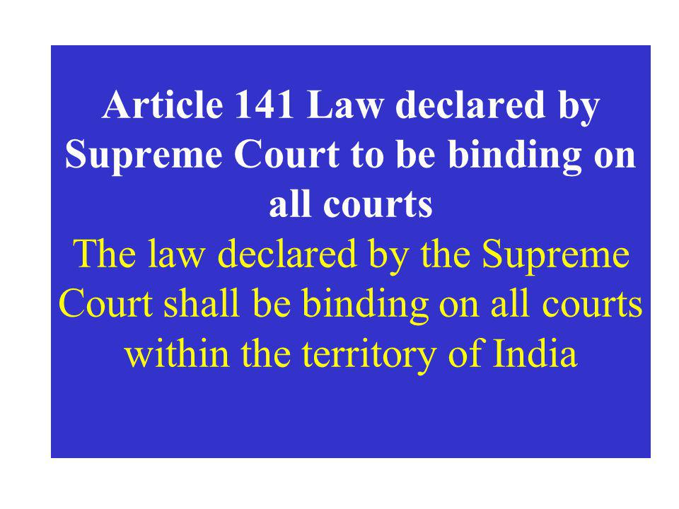 Article 141 Law declared by Supreme Court to be binding on all courts The law declared by the Supreme Court shall be binding on all courts within the territory of India