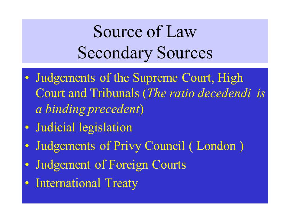 Source of Law Secondary Sources Judgements of the Supreme Court, High Court and Tribunals (The ratio decedendi is a binding precedent) Judicial legislation Judgements of Privy Council ( London ) Judgement of Foreign Courts International Treaty