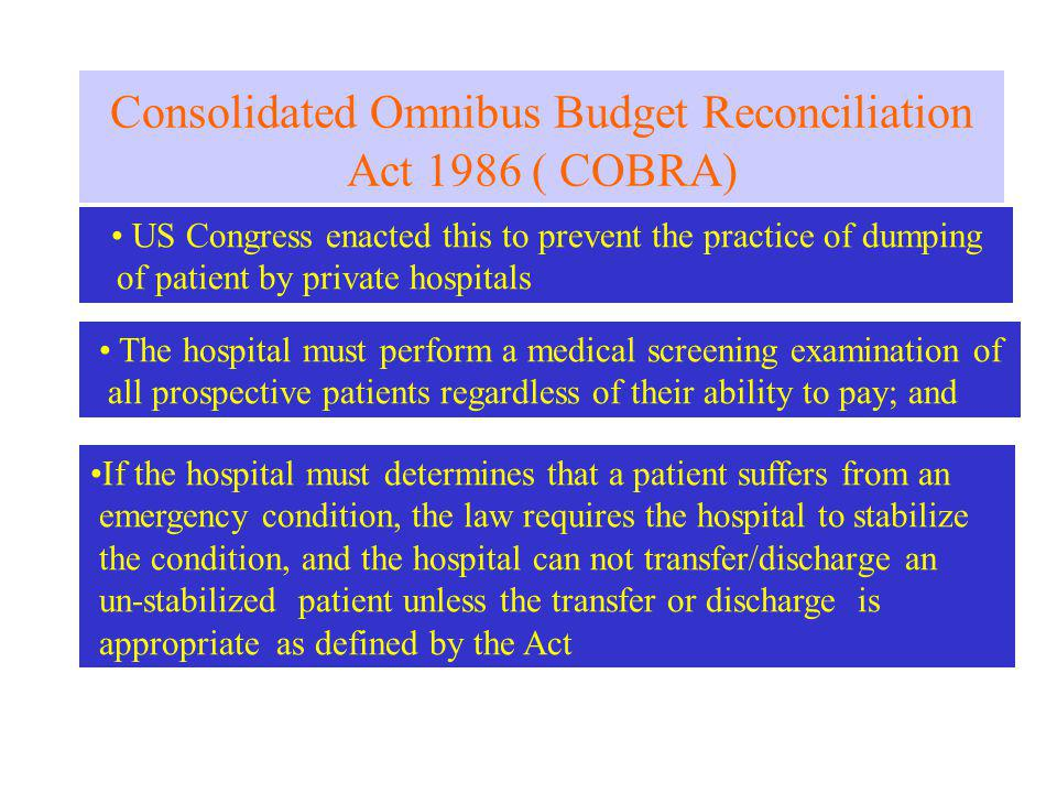 Consolidated Omnibus Budget Reconciliation Act 1986 ( COBRA) US Congress enacted this to prevent the practice of dumping of patient by private hospitals The hospital must perform a medical screening examination of all prospective patients regardless of their ability to pay; and If the hospital must determines that a patient suffers from an emergency condition, the law requires the hospital to stabilize the condition, and the hospital can not transfer/discharge an un-stabilized patient unless the transfer or discharge is appropriate as defined by the Act