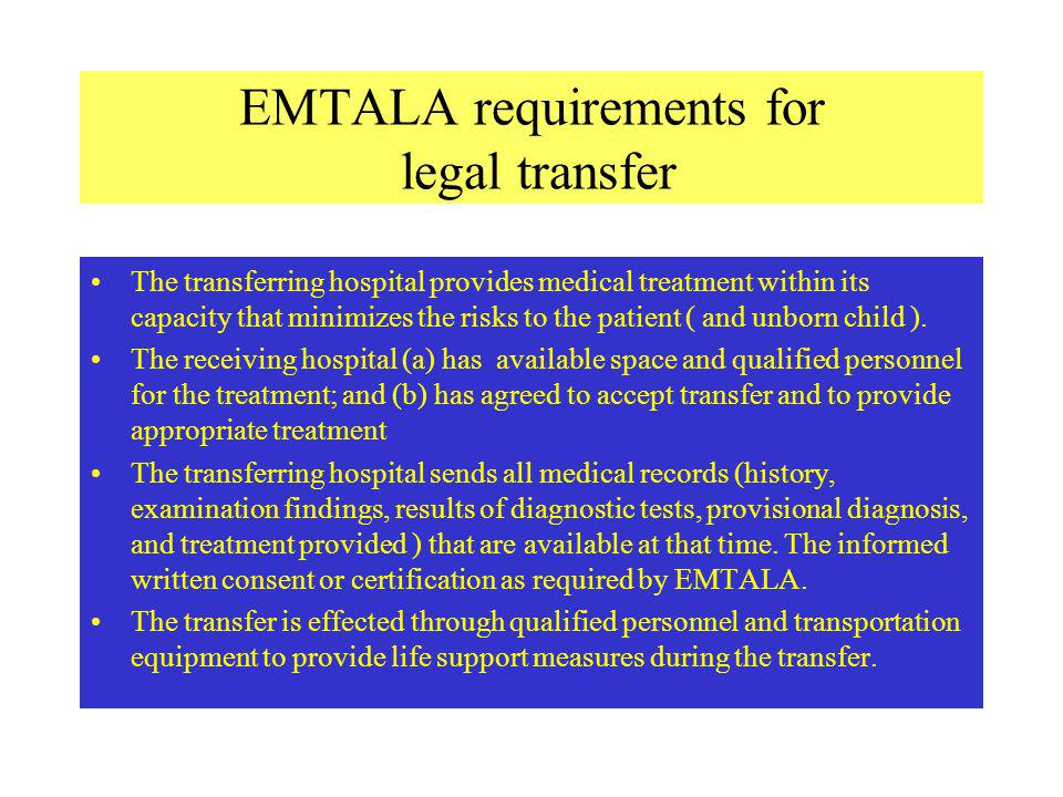 EMTALA requirements for legal transfer The transferring hospital provides medical treatment within its capacity that minimizes the risks to the patient ( and unborn child ).