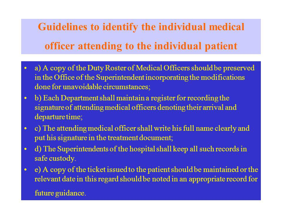 Guidelines to identify the individual medical officer attending to the individual patient a) A copy of the Duty Roster of Medical Officers should be preserved in the Office of the Superintendent incorporating the modifications done for unavoidable circumstances; b) Each Department shall maintain a register for recording the signature of attending medical officers denoting their arrival and departure time; c) The attending medical officer shall write his full name clearly and put his signature in the treatment document; d) The Superintendents of the hospital shall keep all such records in safe custody.