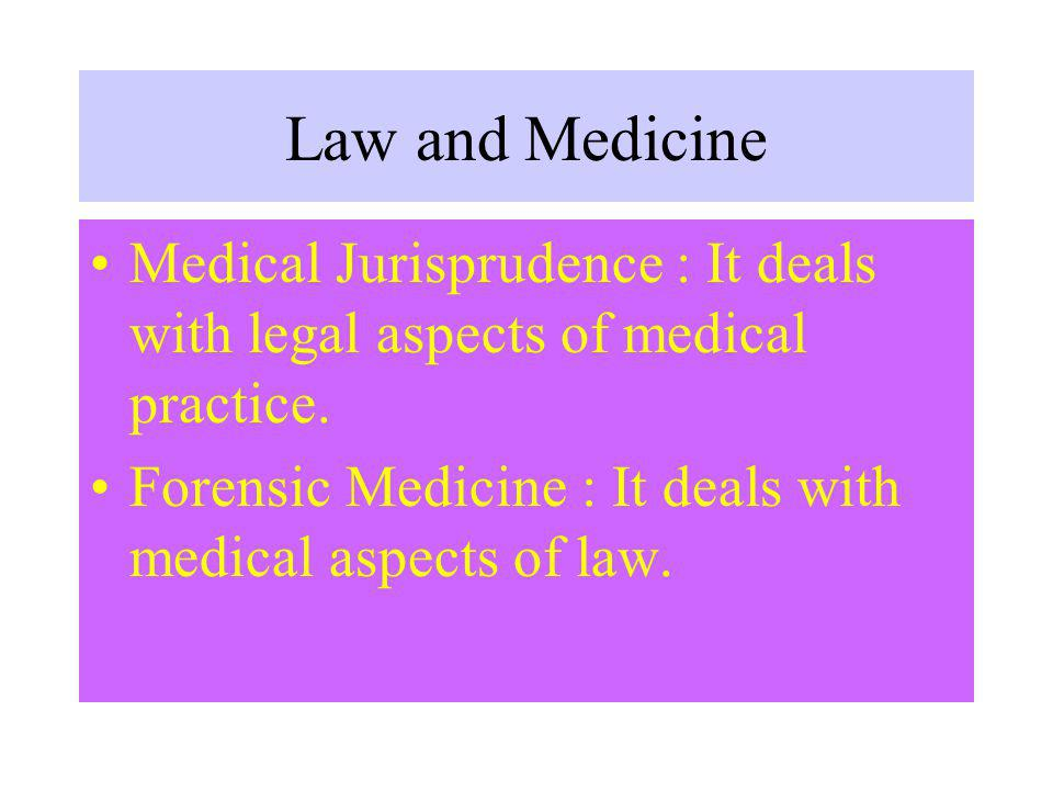 Law and Medicine Medical Jurisprudence : It deals with legal aspects of medical practice.