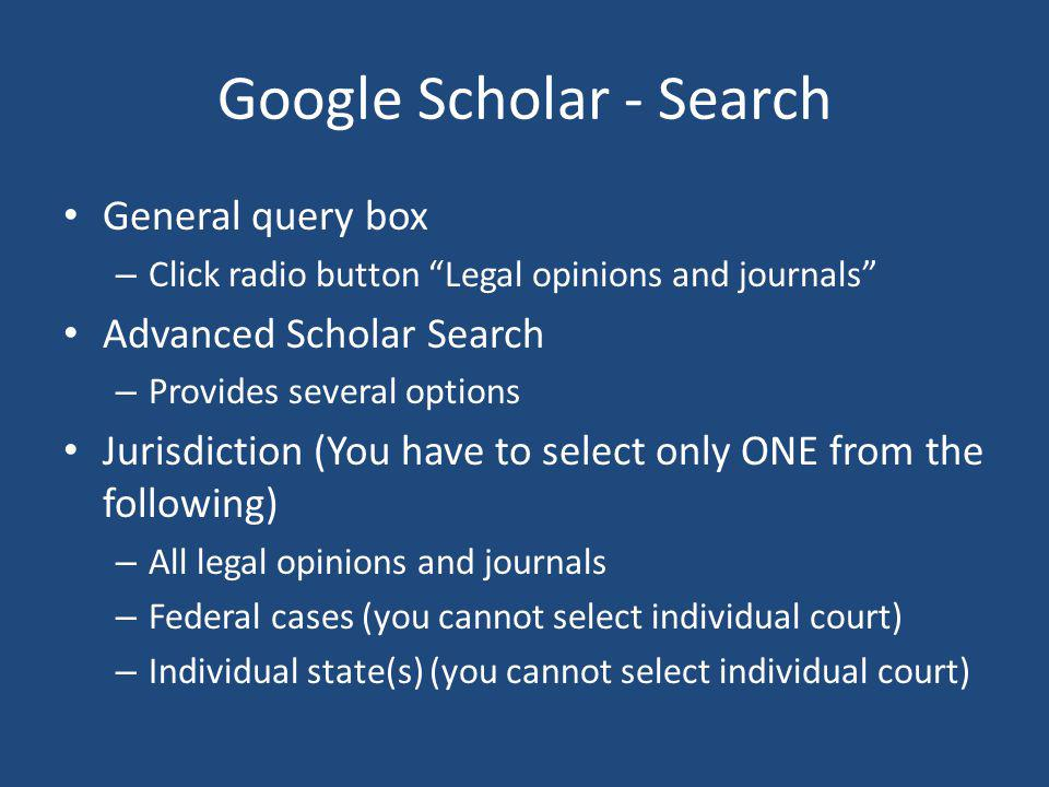 Google Scholar - Search General query box – Click radio button Legal opinions and journals Advanced Scholar Search – Provides several options Jurisdiction (You have to select only ONE from the following) – All legal opinions and journals – Federal cases (you cannot select individual court) – Individual state(s) (you cannot select individual court)