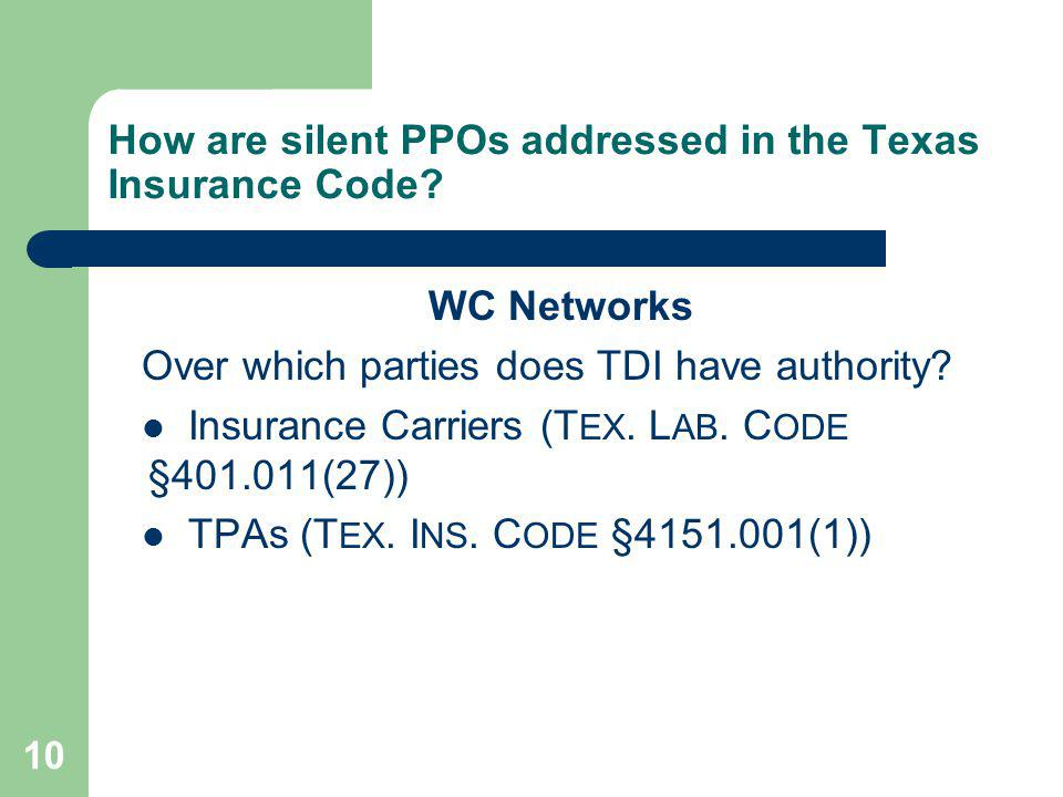 10 How are silent PPOs addressed in the Texas Insurance Code? WC Networks Over which parties does TDI have authority? Insurance Carriers (T EX. L AB.