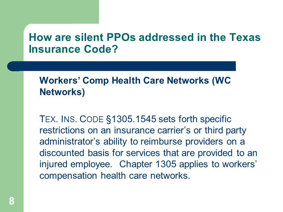 8 How are silent PPOs addressed in the Texas Insurance Code? Workers Comp Health Care Networks (WC Networks) T EX. I NS. C ODE §1305.1545 sets forth s