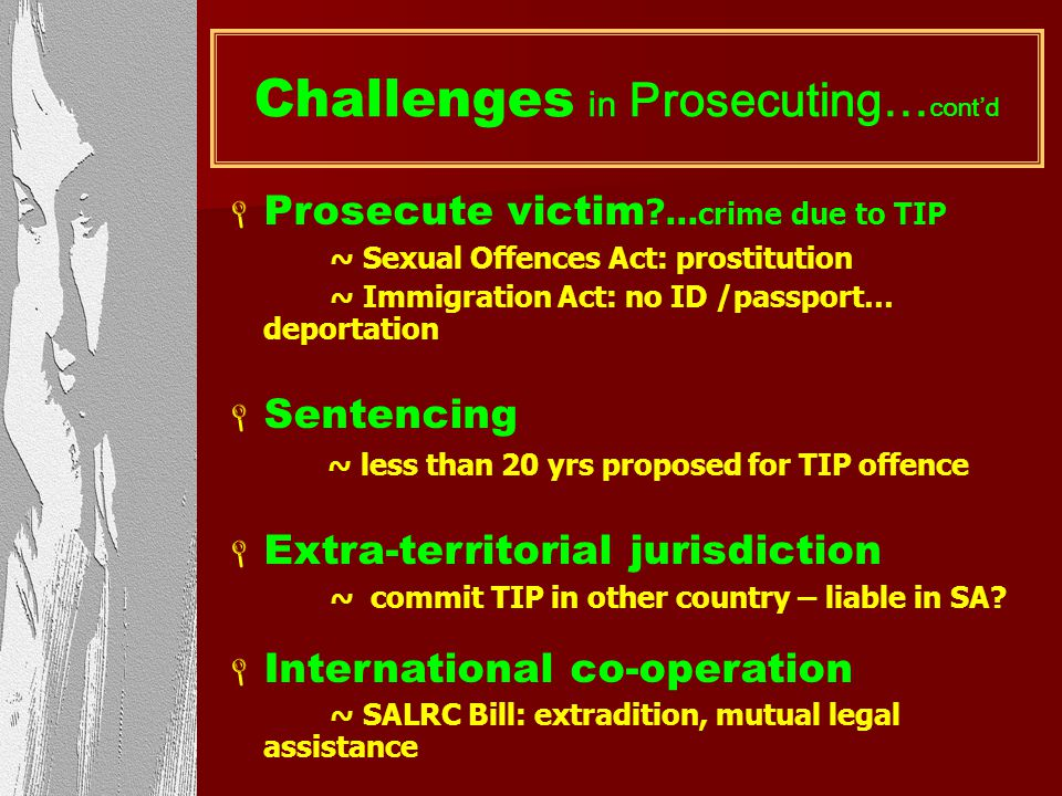 Challenges in Prosecuting TIP broader than existing crimes - E.g. abduction fails if parents consent Prosecuting difficult: - numerous offences applic