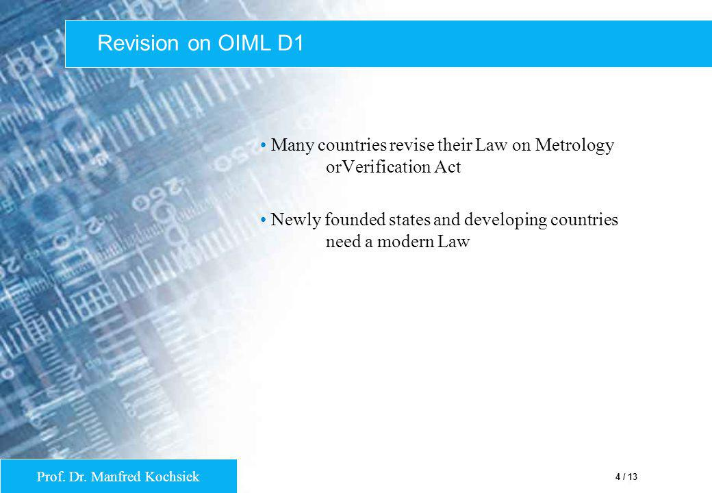 Prof. Dr. Manfred Kochsiek 4 / 13 Revision on OIML D1 Many countries revise their Law on Metrology orVerification Act Newly founded states and develop