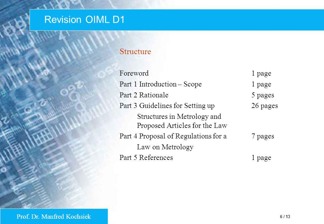 Prof. Dr. Manfred Kochsiek 6 / 13 Revision OIML D1 Structure Foreword1 page Part 1 Introduction – Scope1 page Part 2 Rationale5 pages Part 3 Guideline