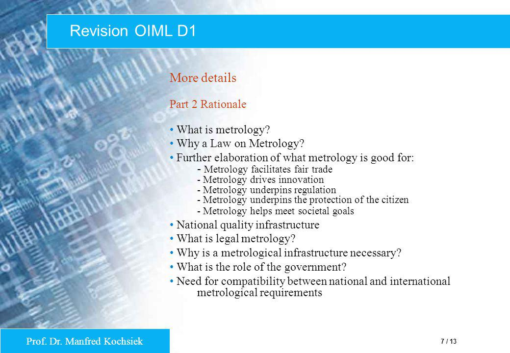 Prof. Dr. Manfred Kochsiek 7 / 13 Revision OIML D1 More details Part 2 Rationale What is metrology? Why a Law on Metrology? Further elaboration of wha