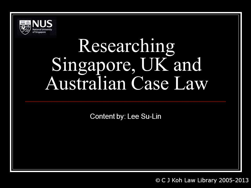 Researching Singapore, UK and Australian Case Law Content by: Lee Su-Lin © C J Koh Law Library 2005-2013