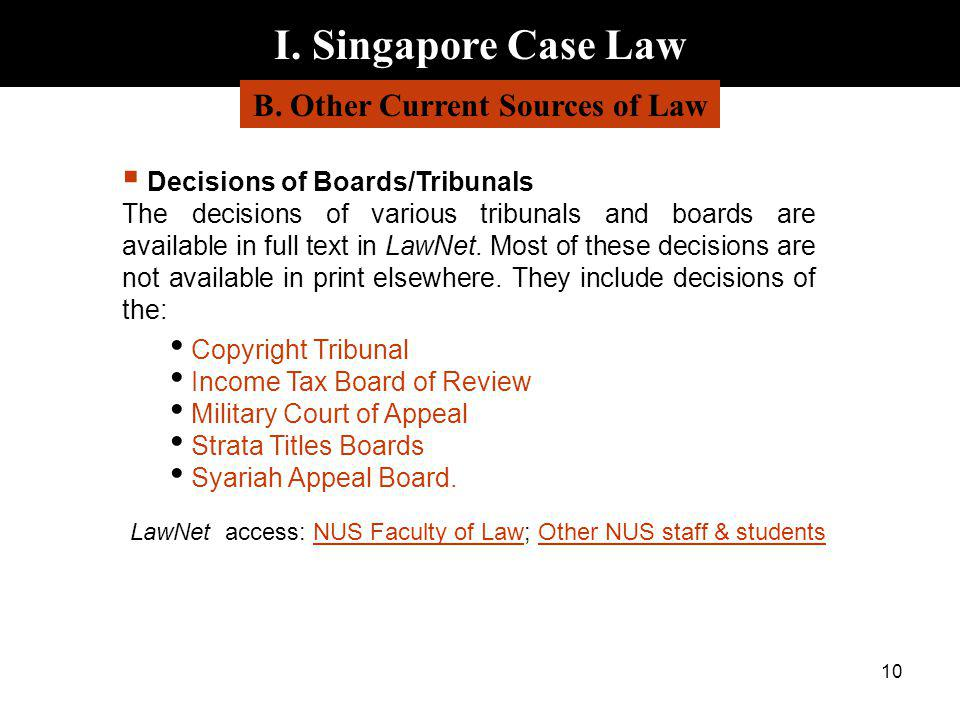 10 I. Singapore Case Law B. Other Current Sources of Law Decisions of Boards/Tribunals The decisions of various tribunals and boards are available in