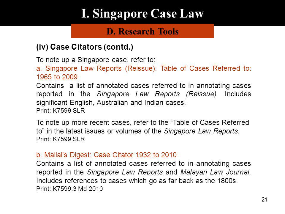 21 I. Singapore Case Law D. Research Tools (iv) Case Citators (contd.) To note up a Singapore case, refer to: a. Singapore Law Reports (Reissue): Tabl