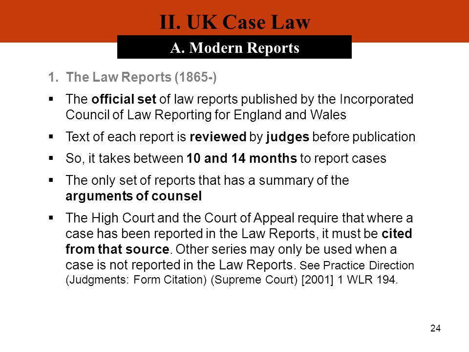 24 II. UK Case Law A. Modern Reports 1.The Law Reports (1865-) The official set of law reports published by the Incorporated Council of Law Reporting