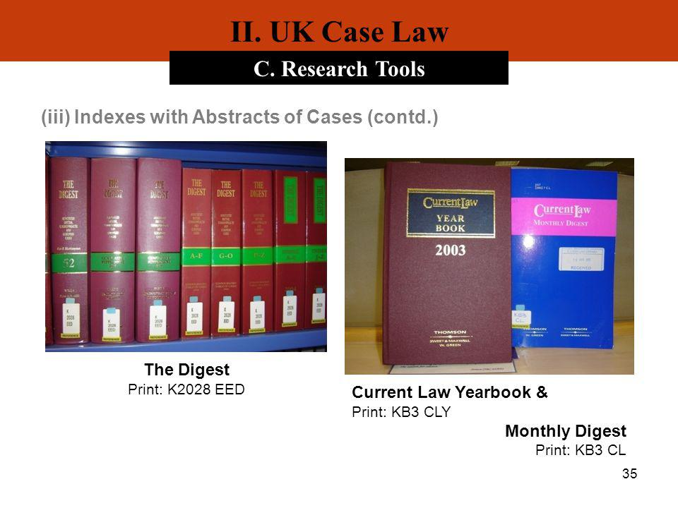 35 II. UK Case Law C. Research Tools (iii) Indexes with Abstracts of Cases (contd.) The Digest Print: K2028 EED Current Law Yearbook & Print: KB3 CLY