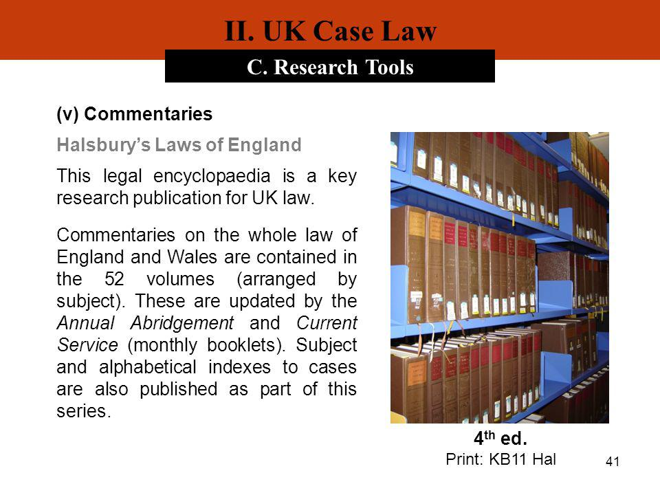 41 II. UK Case Law C. Research Tools (v) Commentaries Halsburys Laws of England This legal encyclopaedia is a key research publication for UK law. Com
