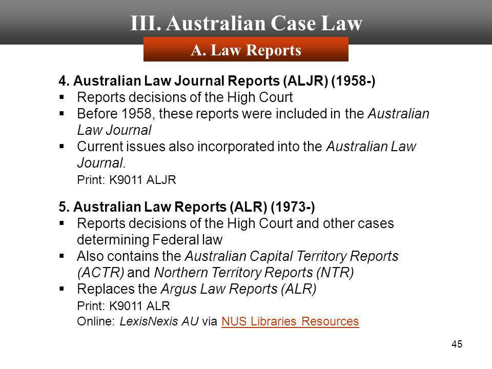 45 III. Australian Case Law 4. Australian Law Journal Reports (ALJR) (1958-) Reports decisions of the High Court Before 1958, these reports were inclu