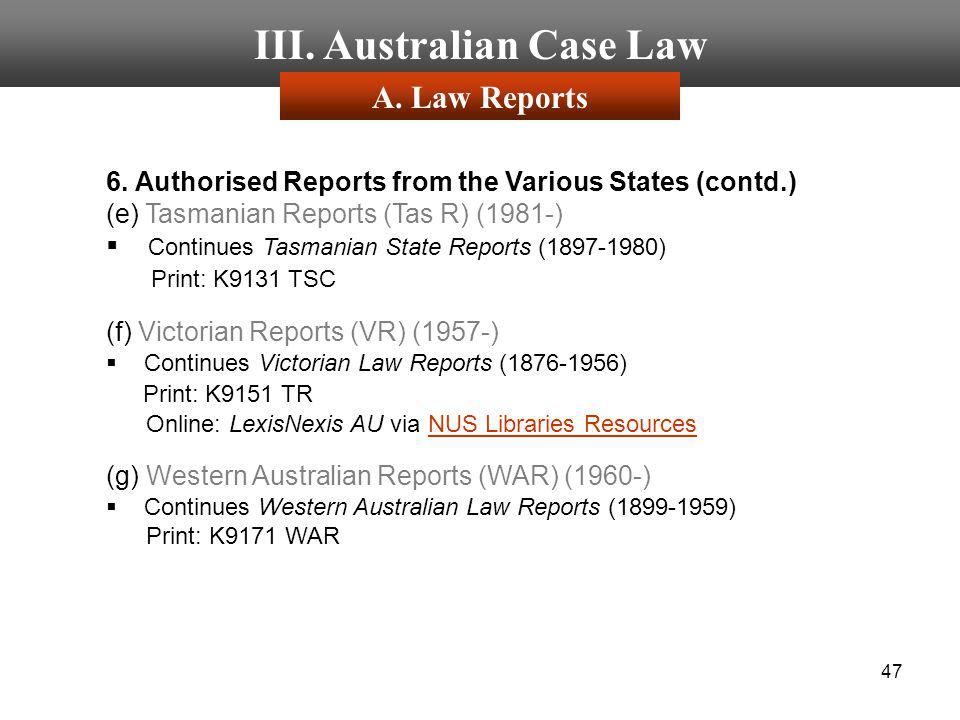 47 III. Australian Case Law 6. Authorised Reports from the Various States (contd.) (e) Tasmanian Reports (Tas R) (1981-) Continues Tasmanian State Rep