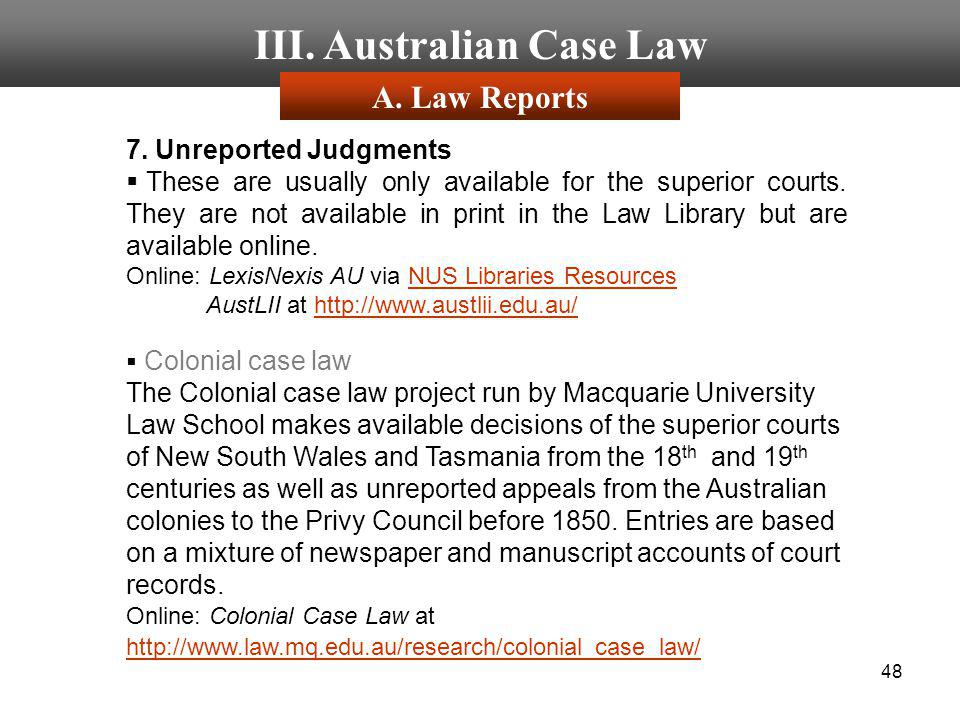 48 III. Australian Case Law 7. Unreported Judgments These are usually only available for the superior courts. They are not available in print in the L