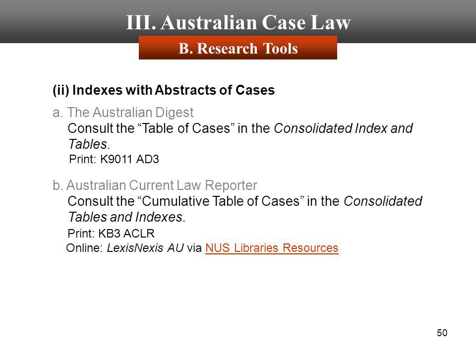 50 III. Australian Case Law (ii) Indexes with Abstracts of Cases a. The Australian Digest Consult the Table of Cases in the Consolidated Index and Tab