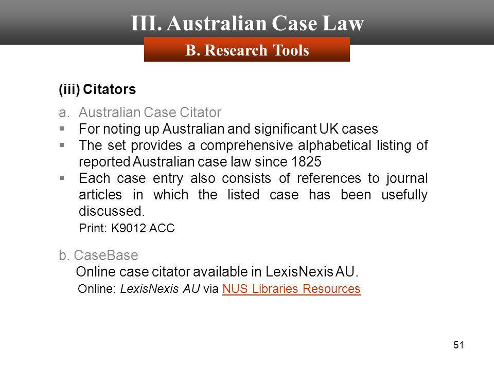 51 III. Australian Case Law (iii) Citators a.Australian Case Citator For noting up Australian and significant UK cases The set provides a comprehensiv