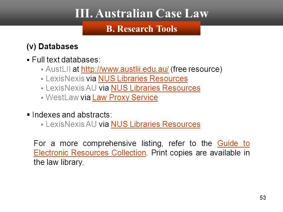 53 III. Australian Case Law B. Research Tools (v) Databases Full text databases: AustLII at http://www.austlii.edu.au/ (free resource)http://www.austl