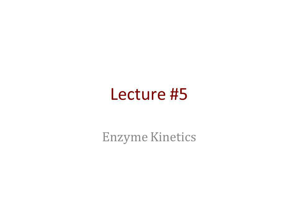 Lecture #5 Enzyme Kinetics