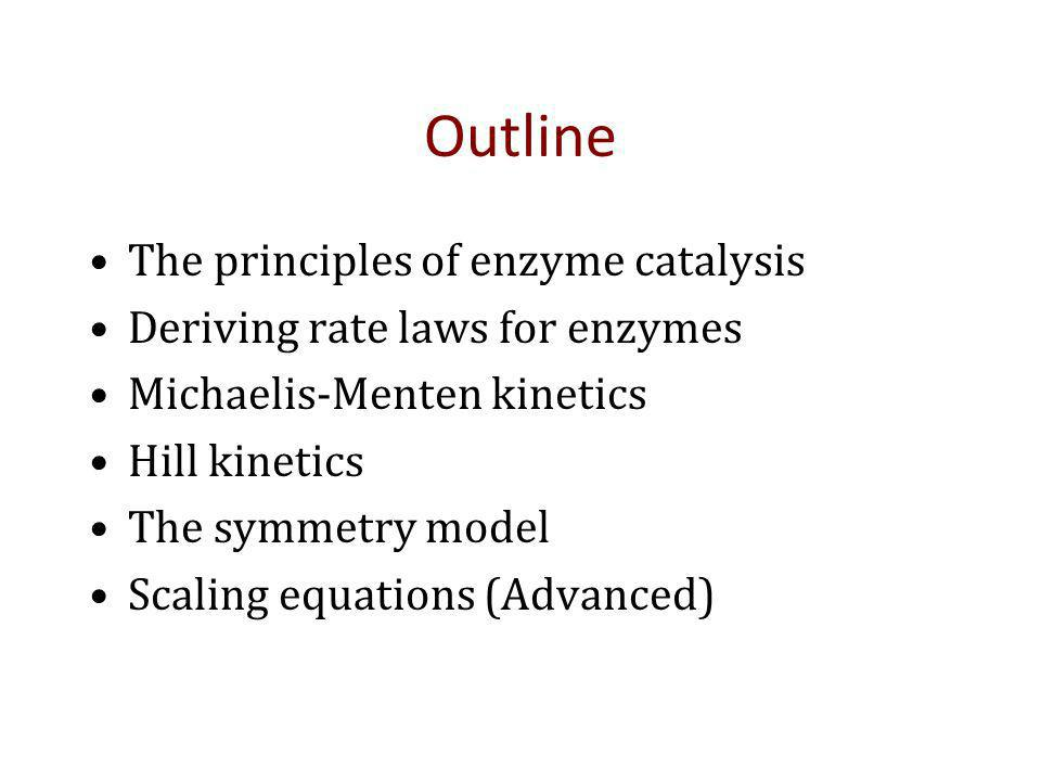 Outline The principles of enzyme catalysis Deriving rate laws for enzymes Michaelis-Menten kinetics Hill kinetics The symmetry model Scaling equations (Advanced)