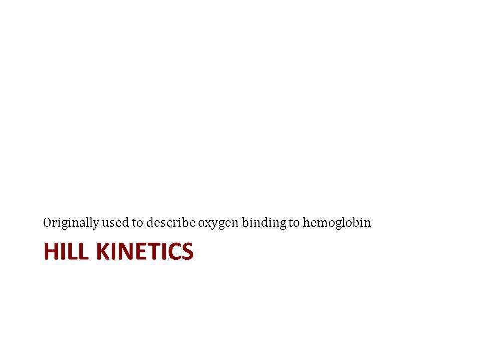 HILL KINETICS Originally used to describe oxygen binding to hemoglobin