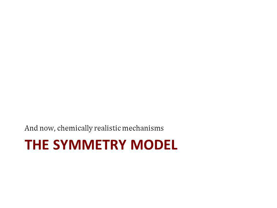 THE SYMMETRY MODEL And now, chemically realistic mechanisms