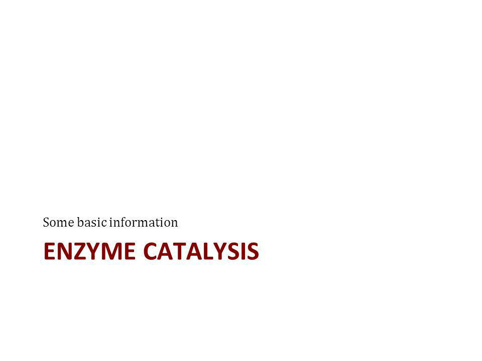 ENZYME CATALYSIS Some basic information